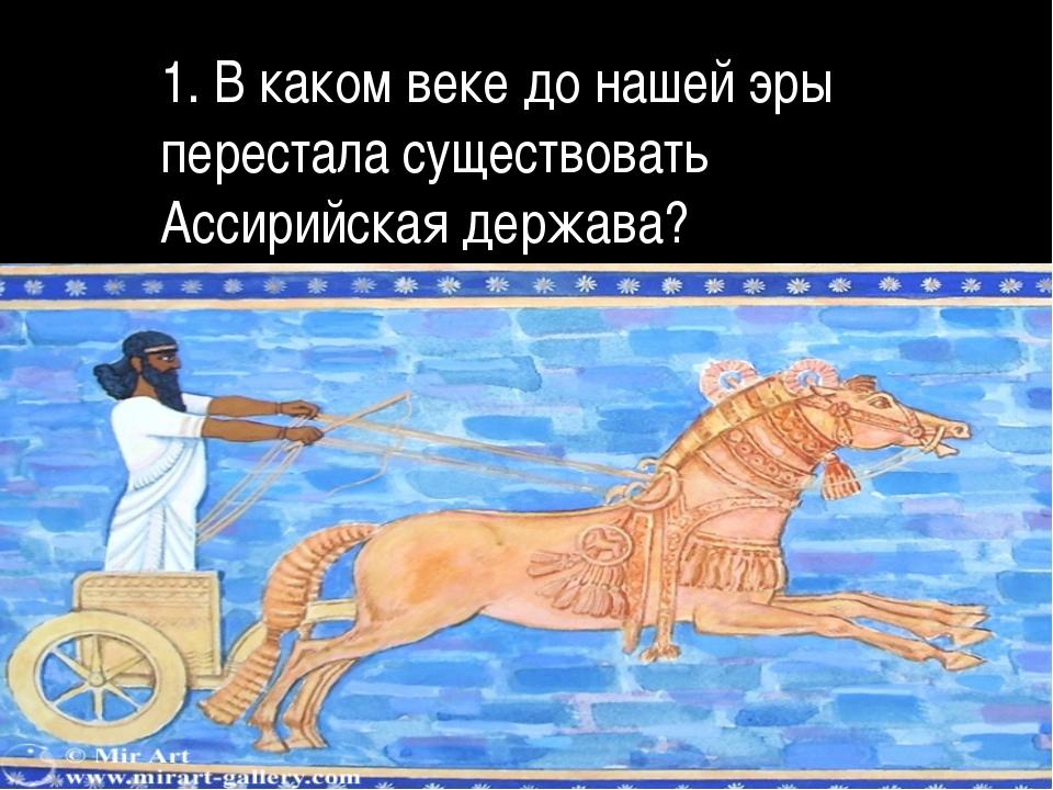 1. В каком веке до нашей эры перестала существовать Ассирийская держава?