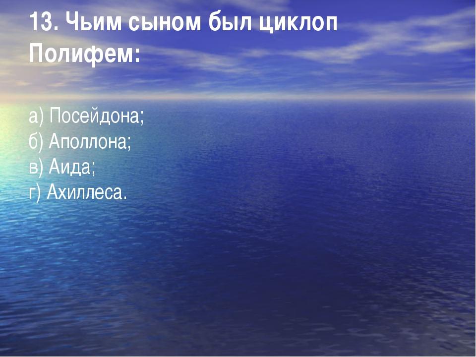 13. Чьим сыном был циклоп Полифем: а) Посейдона; б) Аполлона; в) Аида; г) Ахи...