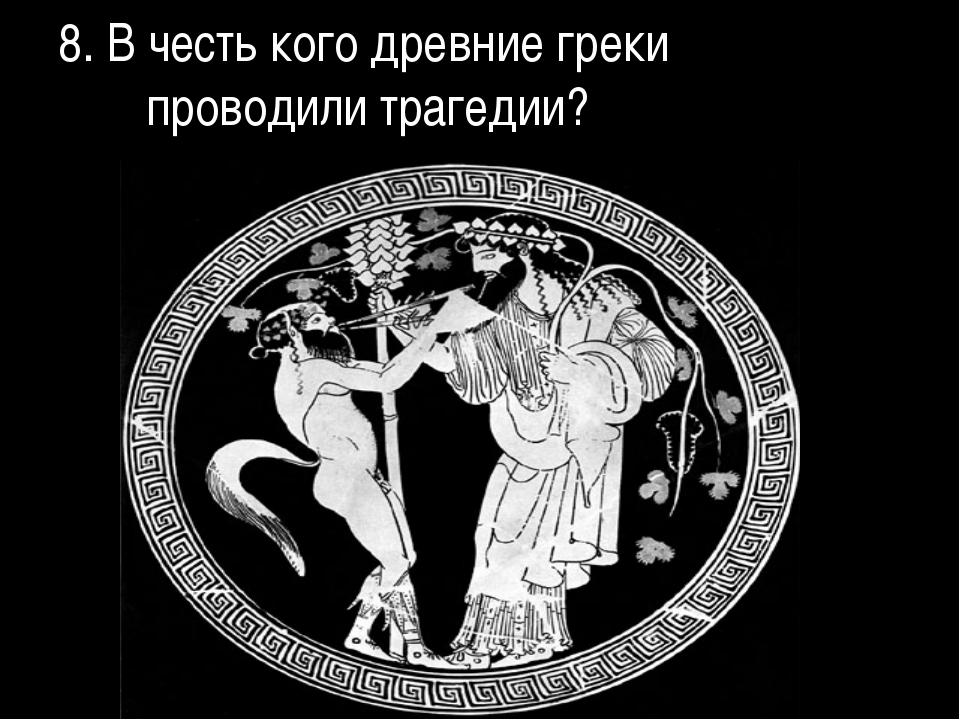 8. В честь кого древние греки проводили трагедии?