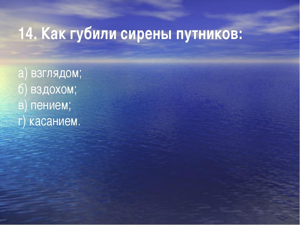 14. Как губили сирены путников: а) взглядом; б) вздохом; в) пением; г) касан...