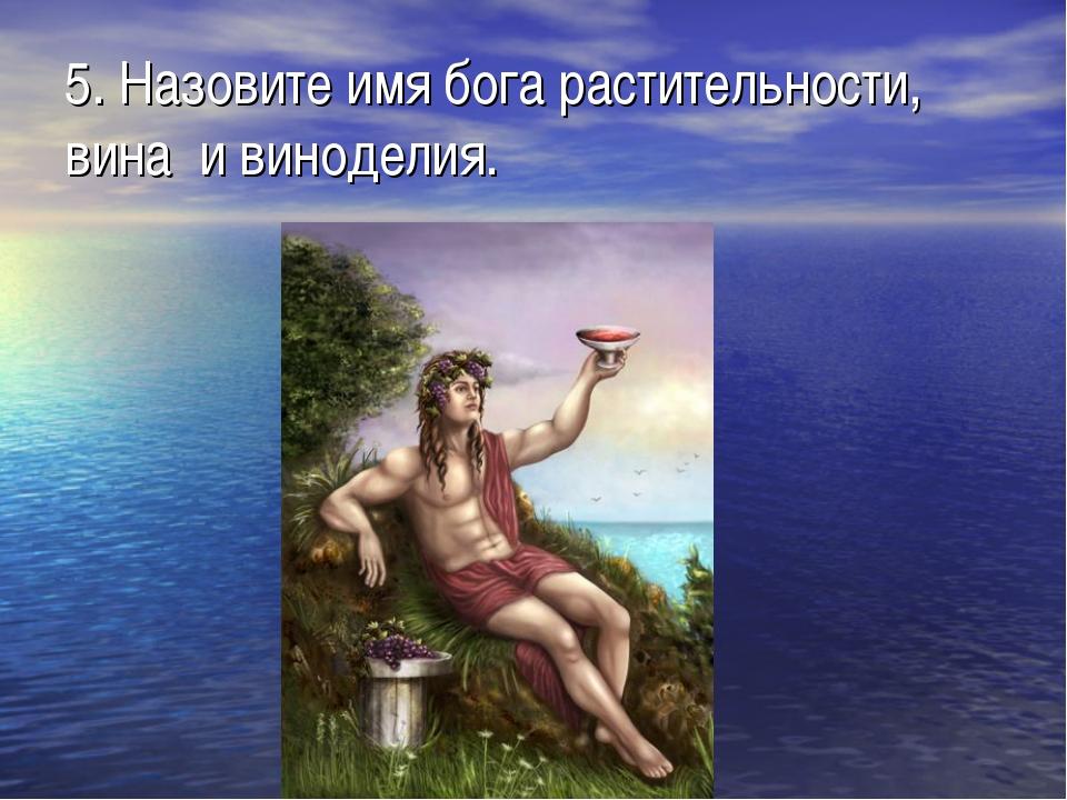 5. Назовите имя бога растительности, вина и виноделия.
