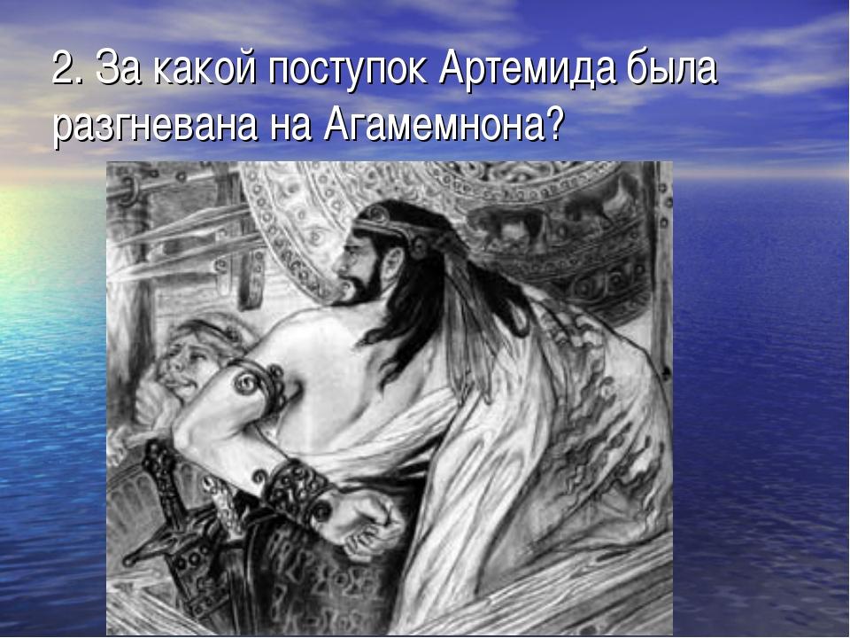 2. За какой поступок Артемида была разгневана на Агамемнона?