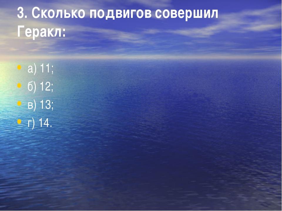 3. Сколько подвигов совершил Геракл: а) 11; б) 12; в) 13; г) 14.