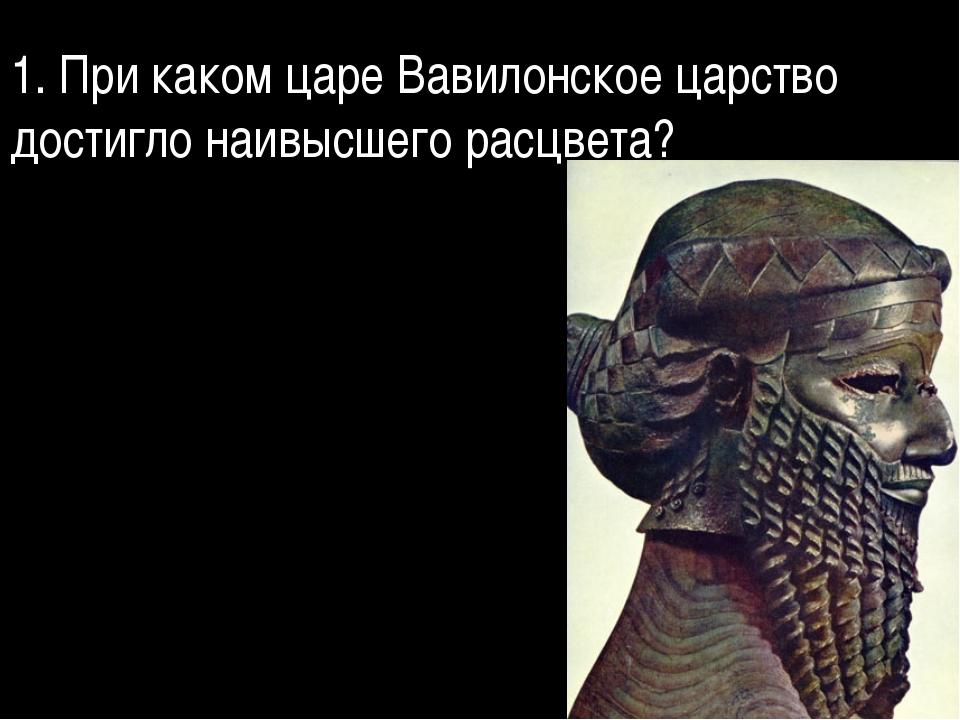 1. При каком царе Вавилонское царство достигло наивысшего расцвета?