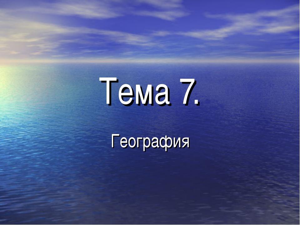 Тема 7. География