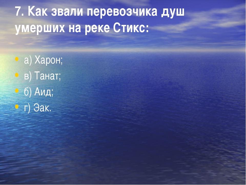 7. Как звали перевозчика душ умерших на реке Стикс: а) Харон; в) Танат; б) Аи...