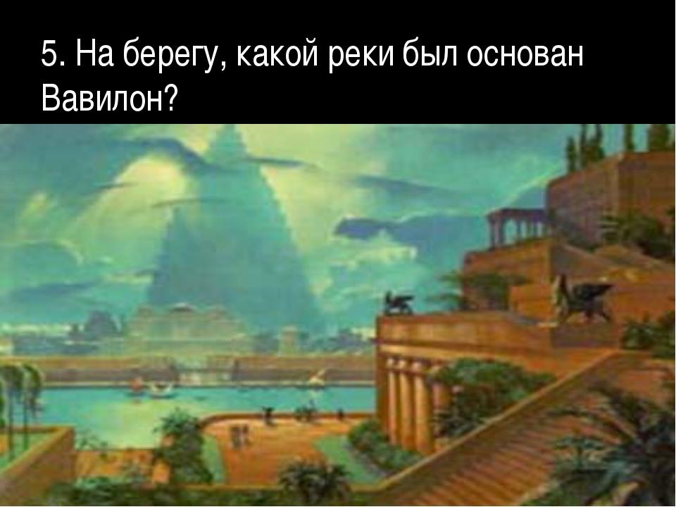 5. На берегу, какой реки был основан Вавилон?