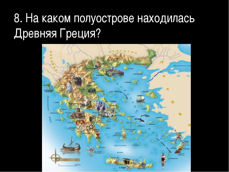 8. На каком полуострове находилась Древняя Греция?