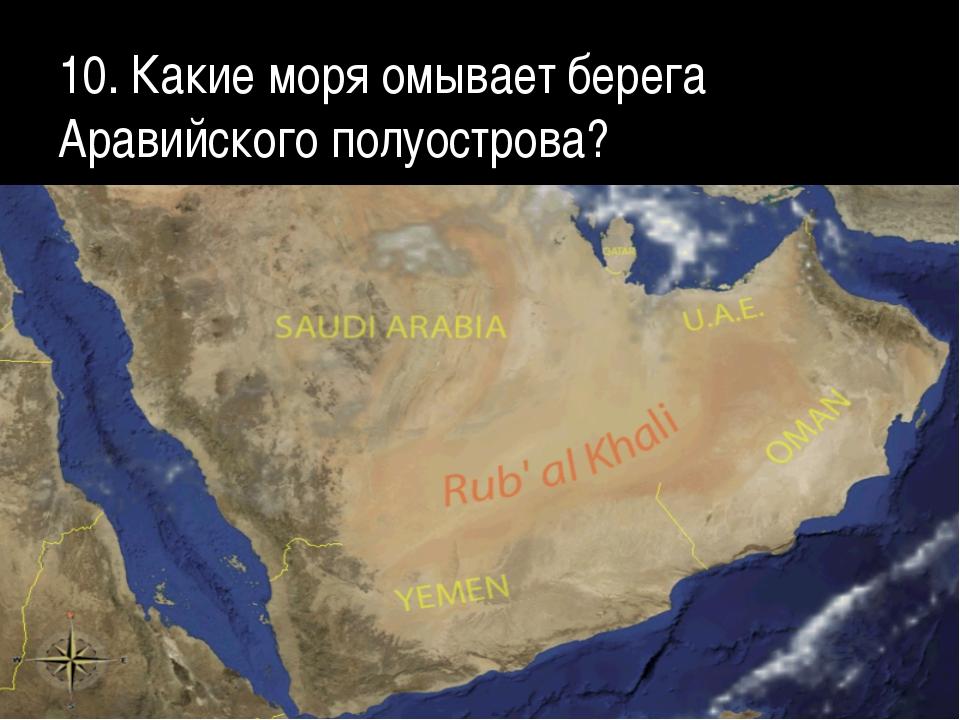 10. Какие моря омывает берега Аравийского полуострова?