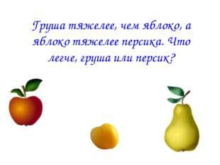 Груша тяжелее, чем яблоко, а яблоко тяжелее персика. Что легче, груша или пер