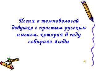 Песня о темноволосой девушке с простым русским именем, которая в саду собирал