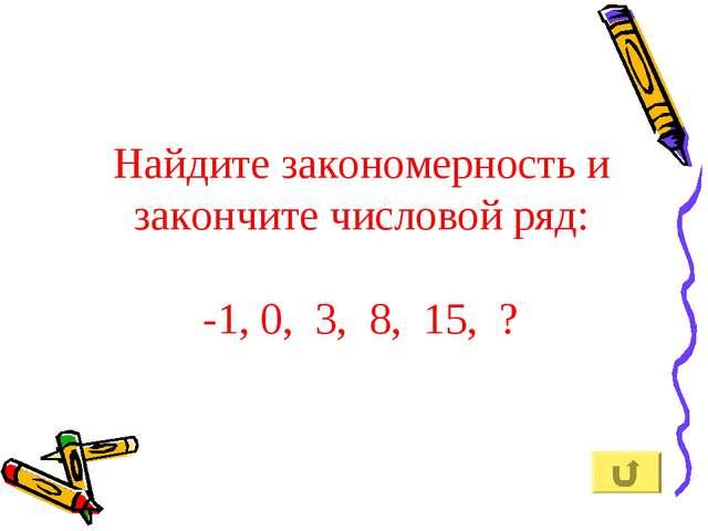 Найдите закономерность и закончите числовой ряд: -1, 0, 3, 8, 15, ?