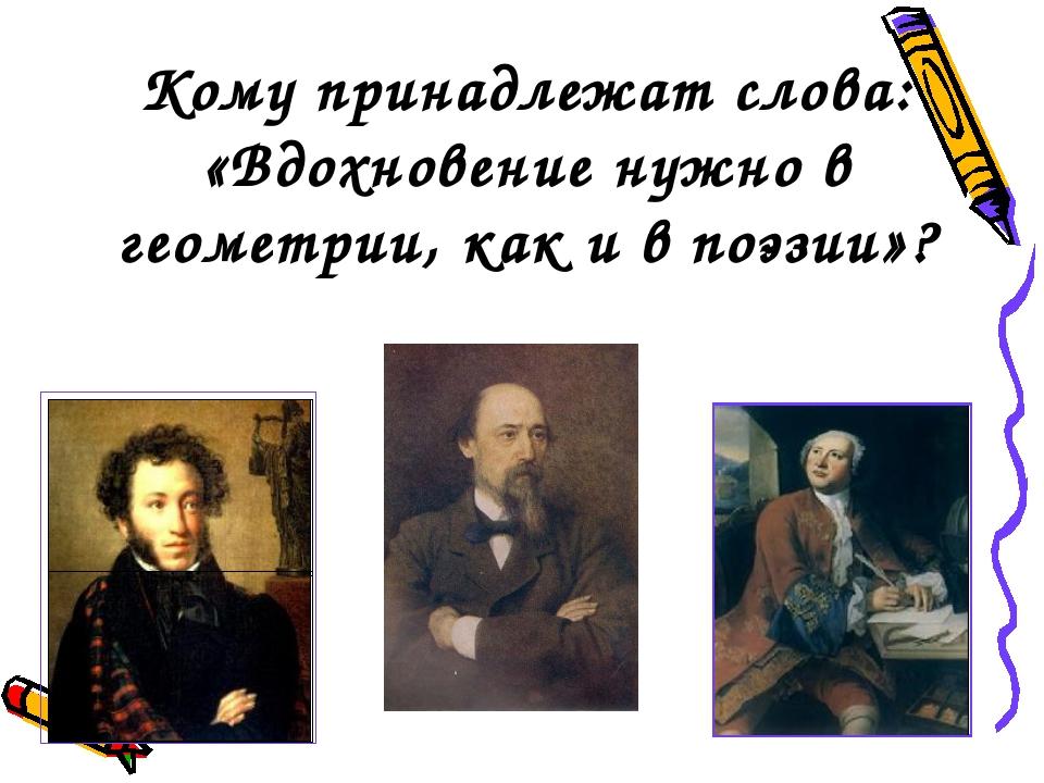 Кому принадлежат слова: «Вдохновение нужно в геометрии, как и в поэзии»?