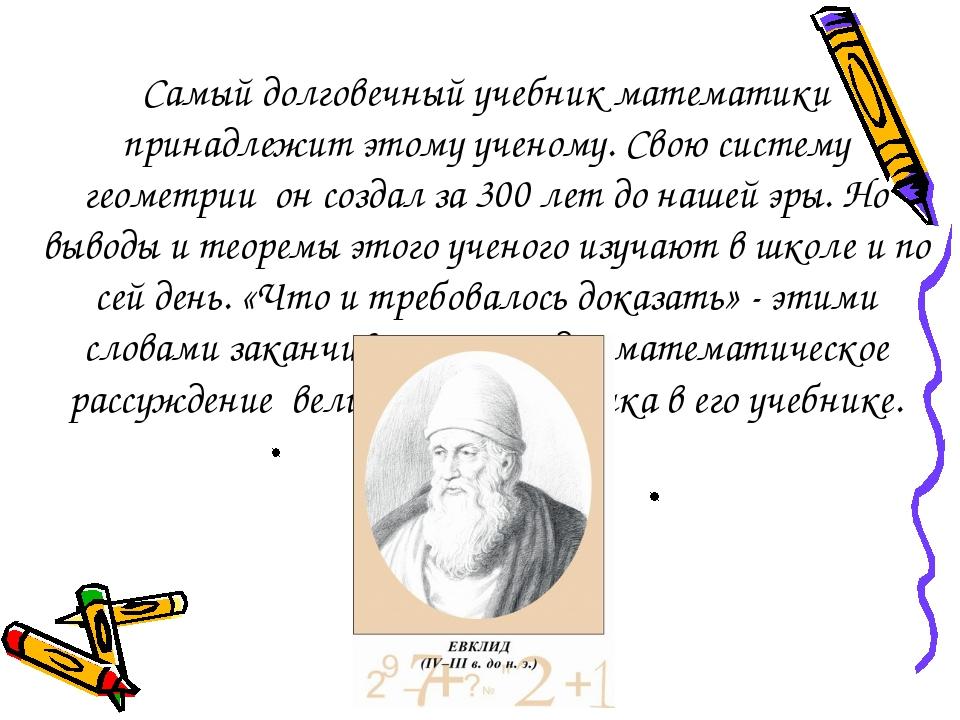 Самый долговечный учебник математики принадлежит этому ученому. Свою систему...