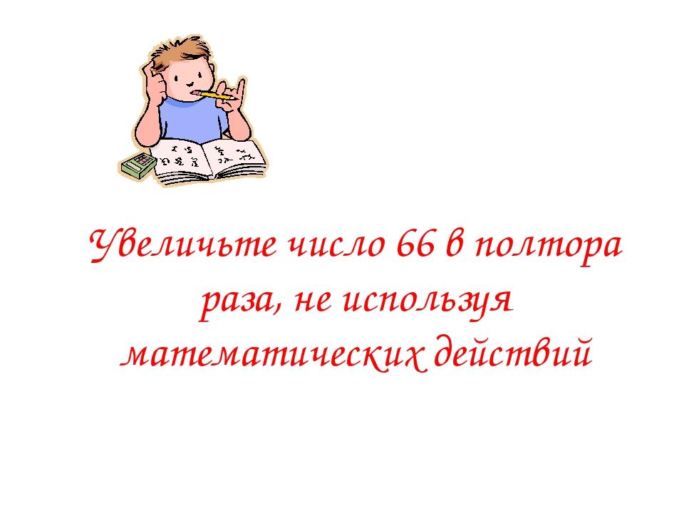 Увеличьте число 66 в полтора раза, не используя математических действий