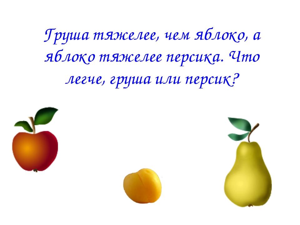 Груша тяжелее, чем яблоко, а яблоко тяжелее персика. Что легче, груша или пер...