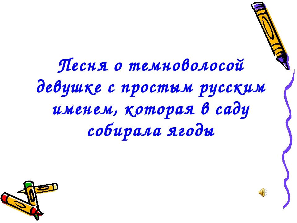 Песня о темноволосой девушке с простым русским именем, которая в саду собирал...