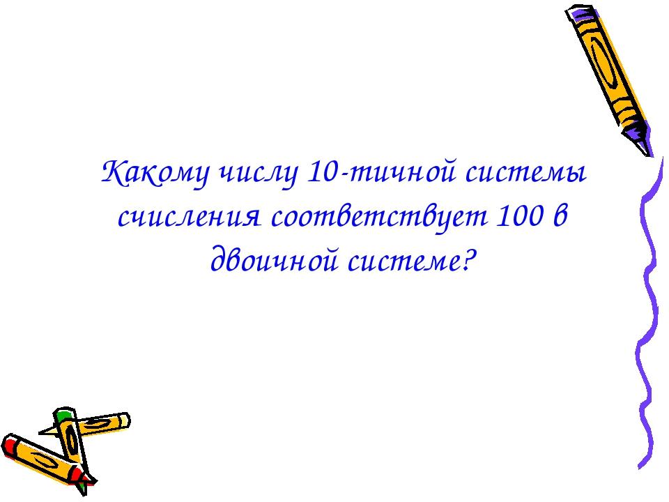Какому числу 10-тичной системы счисления соответствует 100 в двоичной системе?
