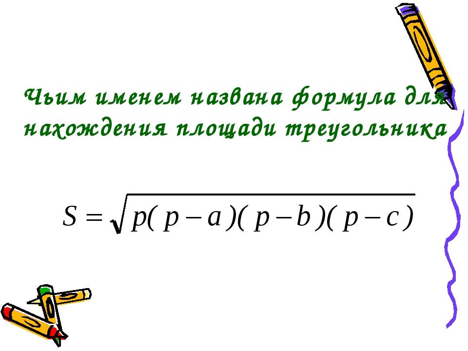 Чьим именем названа формула для нахождения площади треугольника