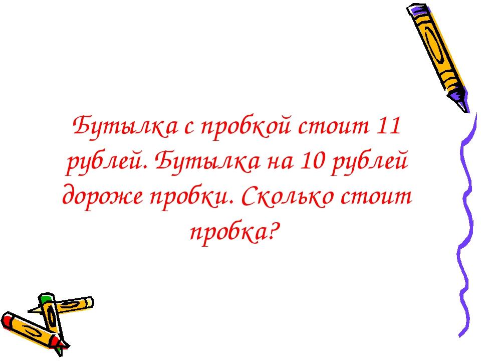 Бутылка с пробкой стоит 11 рублей. Бутылка на 10 рублей дороже пробки. Скольк...