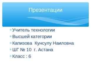 Учитель технологии Высшей категории Капизова Кунсулу Наиловна ШГ № 10 г. Аста