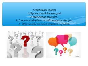 1.Что такое проект 2.Перечислите виды проектов 3. Назначение проектов . 4. Д