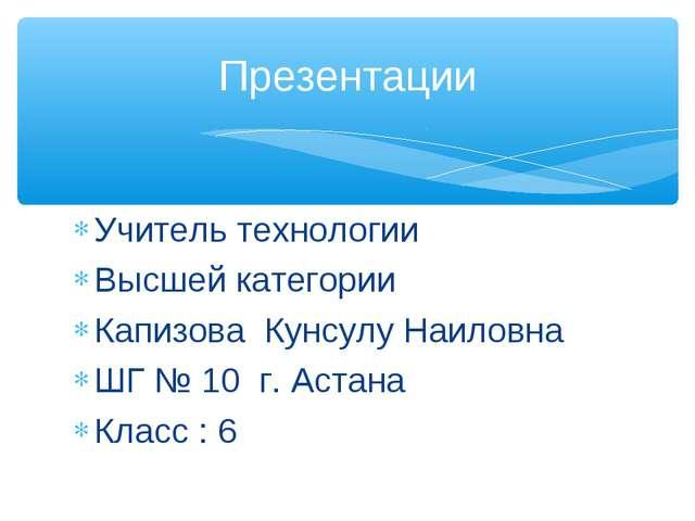 Учитель технологии Высшей категории Капизова Кунсулу Наиловна ШГ № 10 г. Аста...
