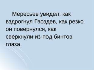 Мересьев увидел, как вздрогнул Гвоздев, как резко он повернулся, как сверкну