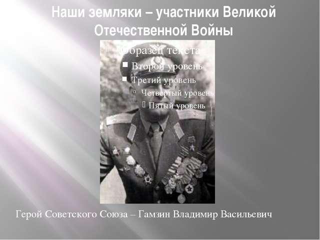Наши земляки – участники Великой Отечественной Войны Герой Советского Союза –...