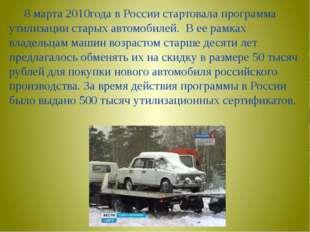 8 марта 2010года в России стартовала программа утилизации старых автомобилей