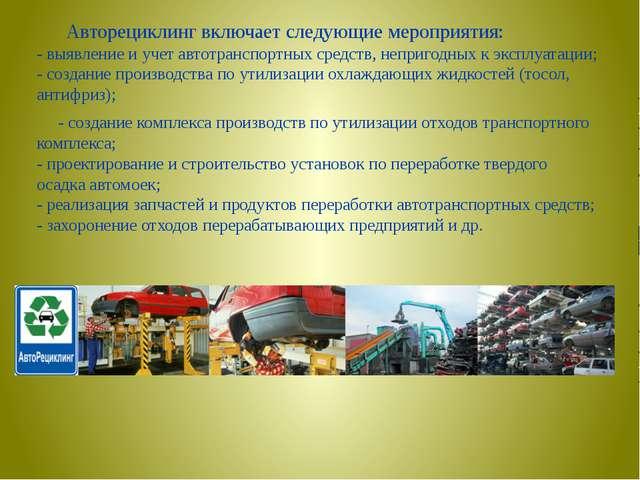 Авторециклинг включает следующие мероприятия: - выявление и учет автотранспо...