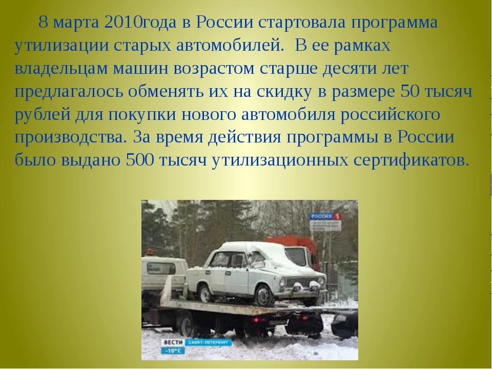 8 марта 2010года в России стартовала программа утилизации старых автомобилей...