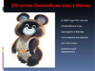 В 1980 году XXII летние Олимпийские игры проходили в Москве. Талисманом моско