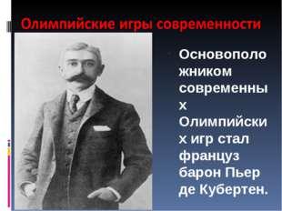 Основоположником современных Олимпийских игр стал француз барон Пьер де Кубер
