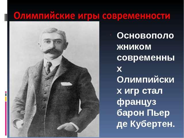Основоположником современных Олимпийских игр стал француз барон Пьер де Кубер...