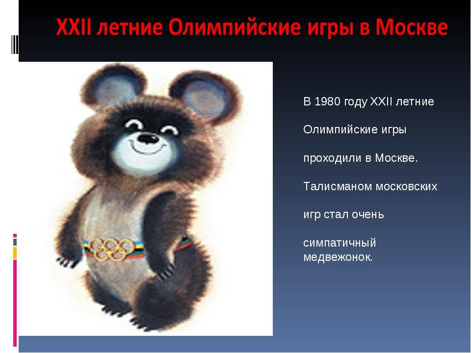 В 1980 году XXII летние Олимпийские игры проходили в Москве. Талисманом моско...