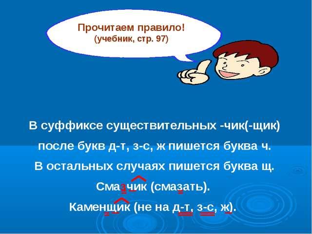 Прочитаем правило! (учебник, стр. 97) В суффиксе существительных -чик(-щик) п...