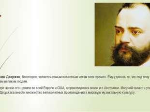 Антонин Дворжак, бесспорно, является самым известным чехом всех времен. Ему