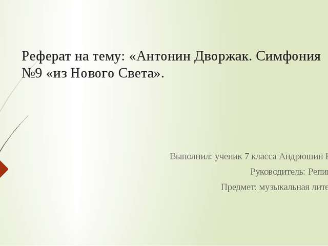 Реферат на тему: «Антонин Дворжак. Симфония №9 «из Нового Света».  Выполнил:...