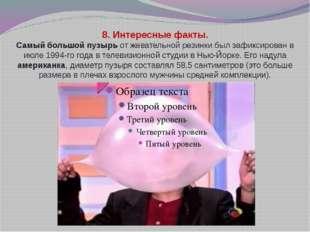 8. Интересные факты. Самый большой пузырь от жевательной резинки был зафикси