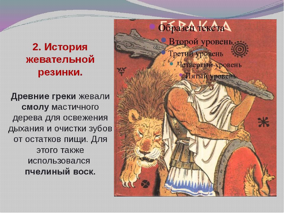 2. История жевательной резинки. Древние греки жевали смолу мастичного дерева...
