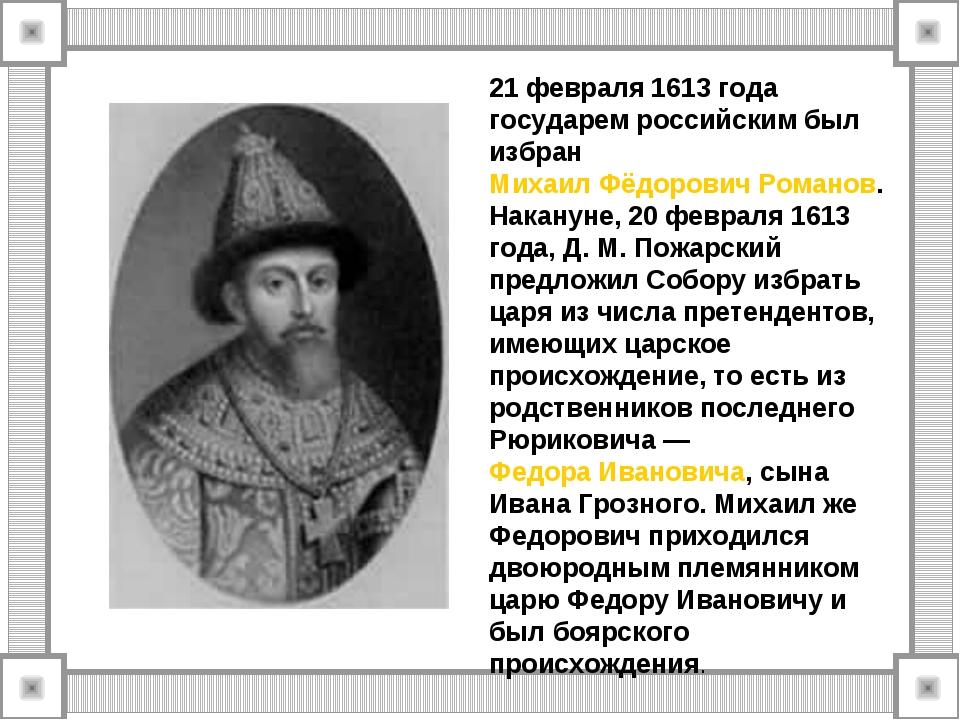 21 февраля 1613 года государем российским был избран Михаил Фёдорович Романов...