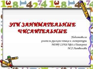 ЭТИ ЗАНИМАТЕЛЬНЫЕ ЧИСЛИТЕЛЬНЫЕ Подготовила учитель русского языка и литератур