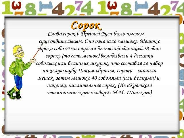 Сорок Слово сорок в Древней Руси было именем существительным. Оно означало «м...