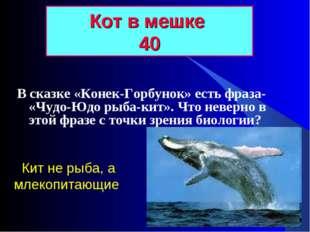 В сказке «Конек-Горбунок» есть фраза- «Чудо-Юдо рыба-кит». Что неверно в этой