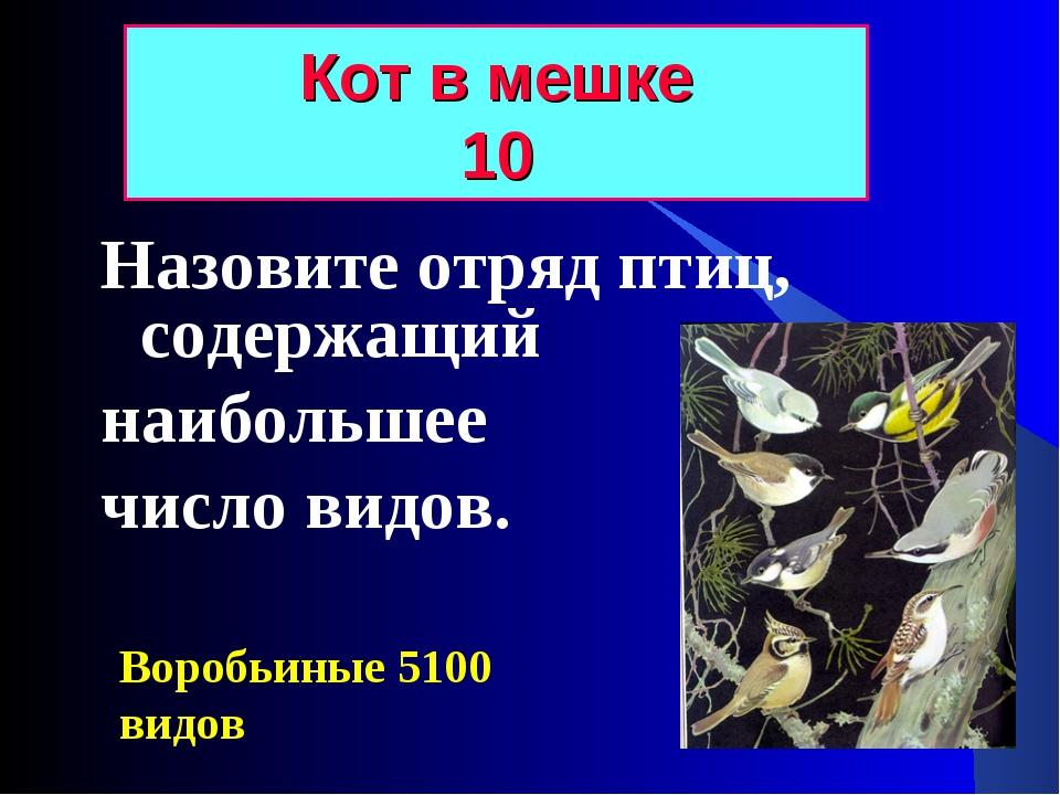 Кот в мешке 10 Воробьиные 5100 видов Назовите отряд птиц, содержащий наибольш...