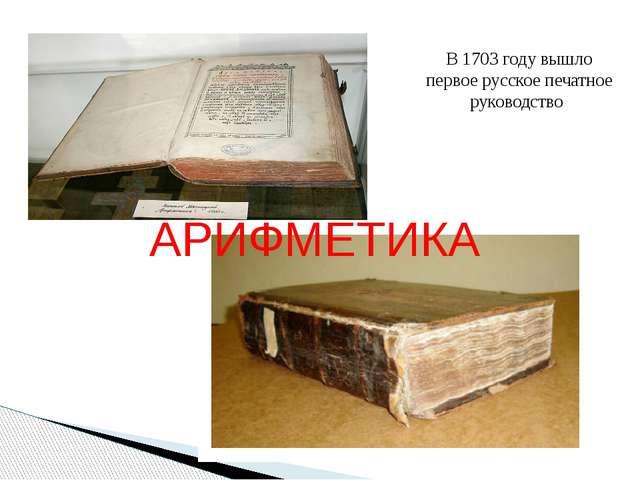 АРИФМЕТИКА В 1703 году вышло первое русское печатное руководство