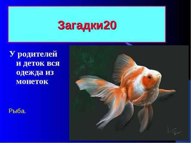 Загадки 20 У родителей и деток вся одежда из монеток Рыба.