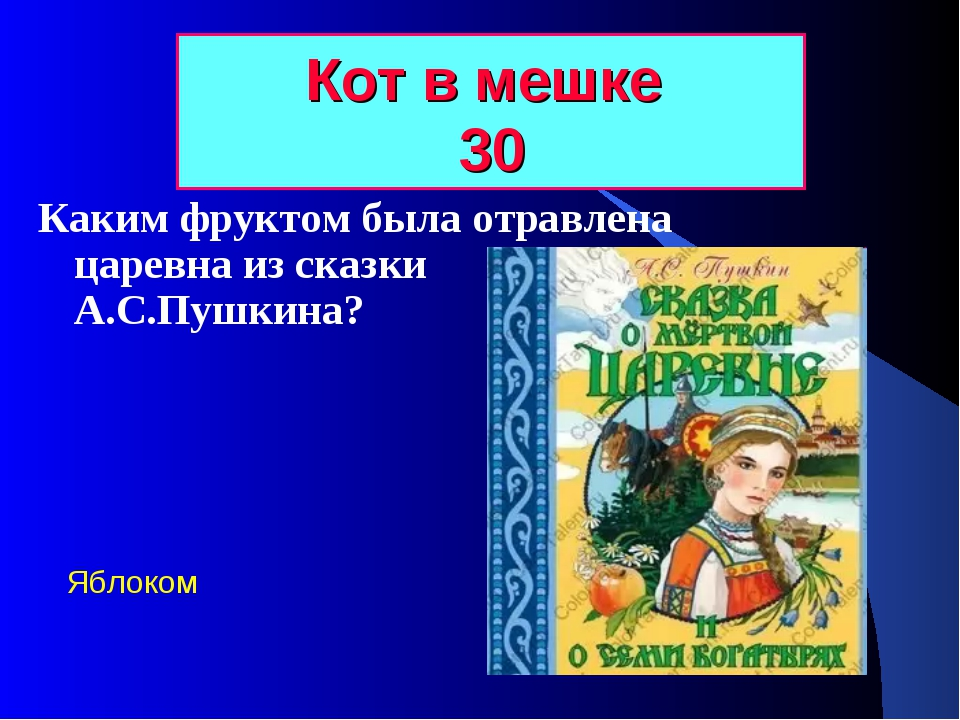 Кот в мешке 30 Каким фруктом была отравлена царевна из сказки А.С.Пушкина? Яб...