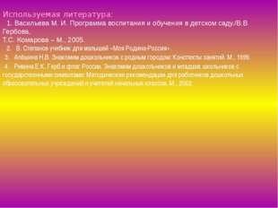 Используемая литература: 1. Васильева М. И. Программа воспитания и обучения в